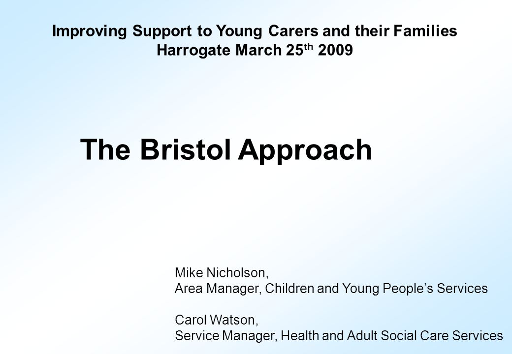 Improving Support to Young Carers and their Families Harrogate March 25 th 2009 The Bristol Approach Mike Nicholson, Area Manager, Children and Young People's Services Carol Watson, Service Manager, Health and Adult Social Care Services