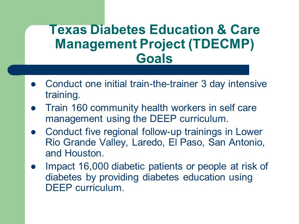 Texas Diabetes Education & Care Management Project (TDECMP) Goals Conduct one initial train-the-trainer 3 day intensive training.