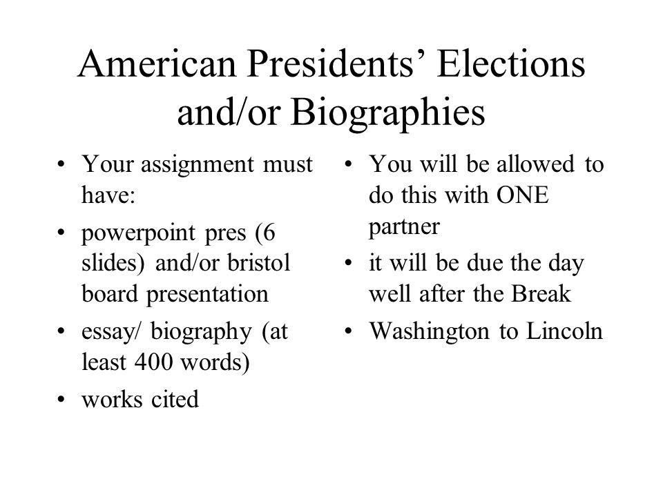 American Presidents' Elections and/or Biographies Your assignment must have: powerpoint pres (6 slides) and/or bristol board presentation essay/ biography (at least 400 words) works cited You will be allowed to do this with ONE partner it will be due the day well after the Break Washington to Lincoln