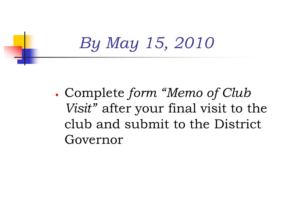 By May 15, 2010  Complete form Memo of Club Visit after your final visit to the club and submit to the District Governor