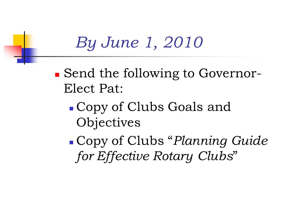 By June 1, 2010 Send the following to Governor- Elect Pat: Copy of Clubs Goals and Objectives Copy of Clubs Planning Guide for Effective Rotary Clubs