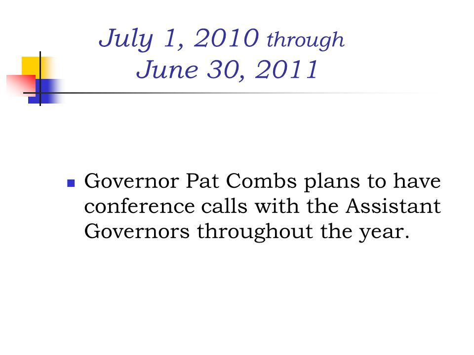 July 1, 2010 through June 30, 2011 Governor Pat Combs plans to have conference calls with the Assistant Governors throughout the year.