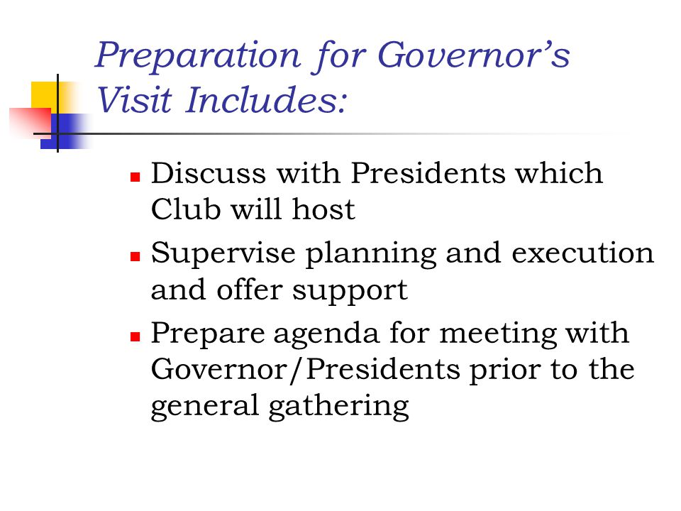 Preparation for Governor's Visit Includes: Discuss with Presidents which Club will host Supervise planning and execution and offer support Prepare agenda for meeting with Governor/Presidents prior to the general gathering