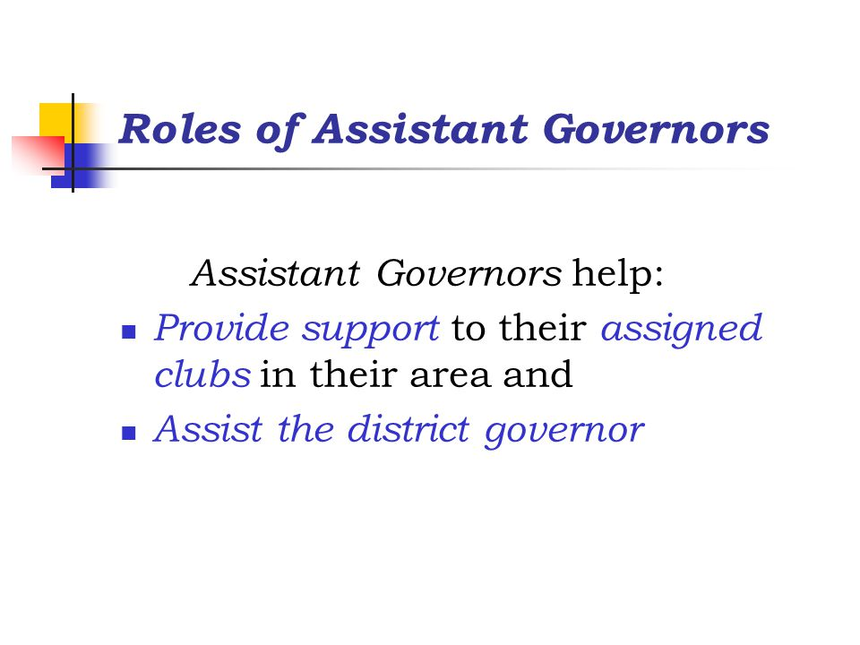 Roles of Assistant Governors Assistant Governors help: Provide support to their assigned clubs in their area and Assist the district governor