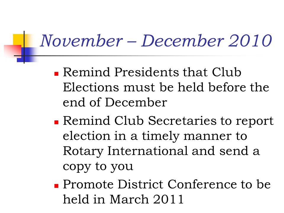 November – December 2010 Remind Presidents that Club Elections must be held before the end of December Remind Club Secretaries to report election in a timely manner to Rotary International and send a copy to you Promote District Conference to be held in March 2011