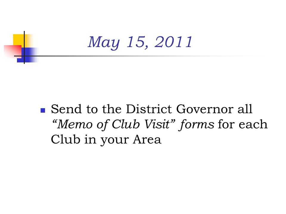 May 15, 2011 Send to the District Governor all Memo of Club Visit forms for each Club in your Area