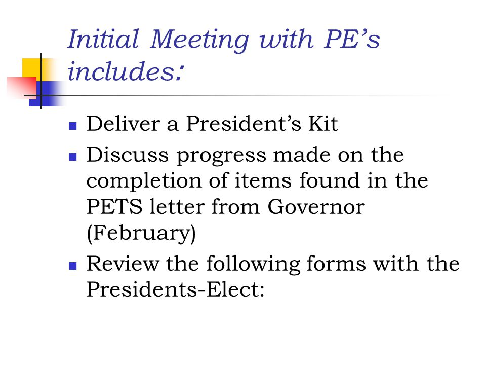Initial Meeting with PE's includes : Deliver a President's Kit Discuss progress made on the completion of items found in the PETS letter from Governor (February) Review the following forms with the Presidents-Elect: