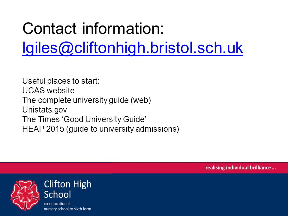 Contact information: Useful places to start: UCAS website The complete university guide (web) Unistats.gov The Times 'Good University Guide' HEAP 2015 (guide to university admissions)