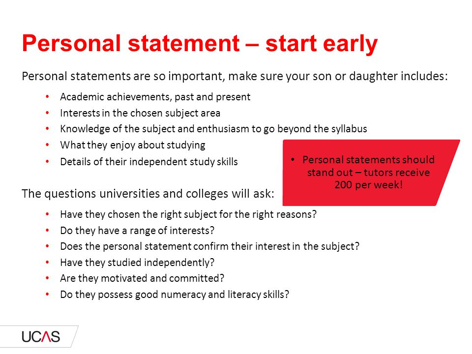 Personal statements are so important, make sure your son or daughter includes: Academic achievements, past and present Interests in the chosen subject area Knowledge of the subject and enthusiasm to go beyond the syllabus What they enjoy about studying Details of their independent study skills The questions universities and colleges will ask: Have they chosen the right subject for the right reasons.