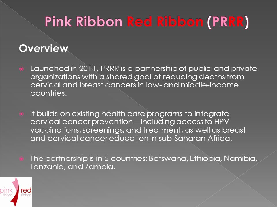 Overview  Launched in 2011, PRRR is a partnership of public and private organizations with a shared goal of reducing deaths from cervical and breast cancers in low- and middle-income countries.