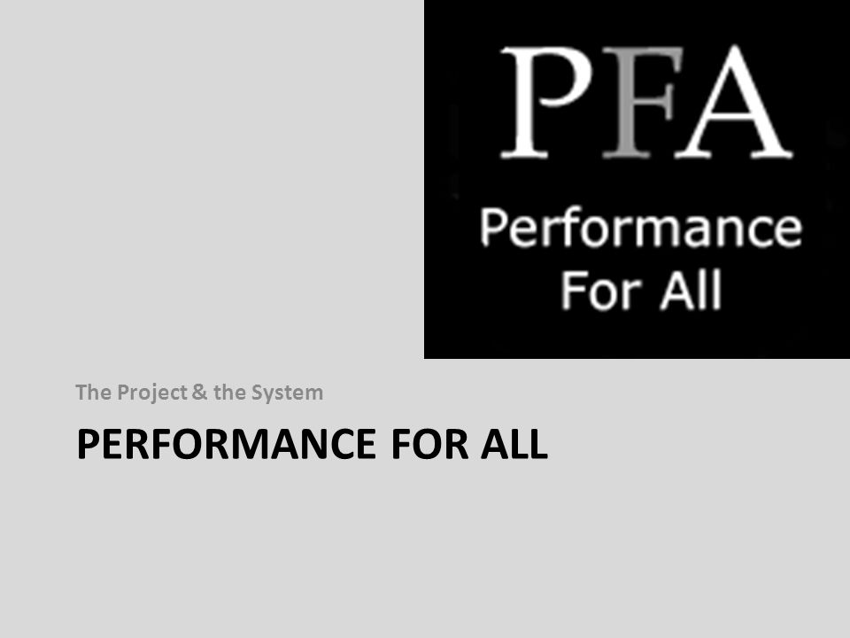 PERFORMANCE FOR ALL The Project & the System