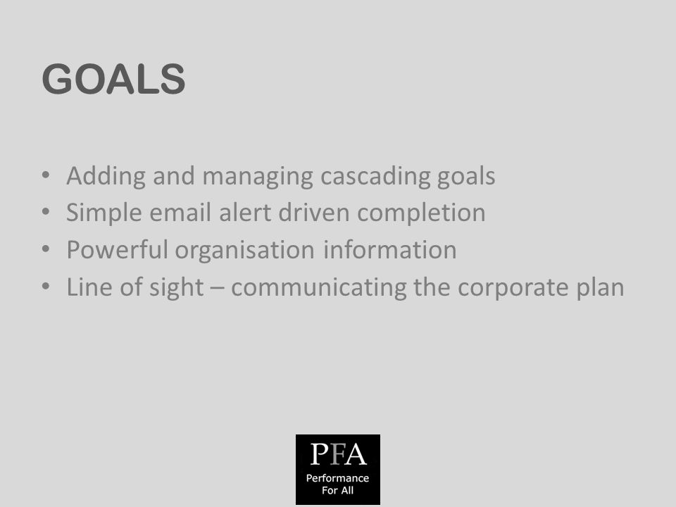 GOALS Adding and managing cascading goals Simple  alert driven completion Powerful organisation information Line of sight – communicating the corporate plan