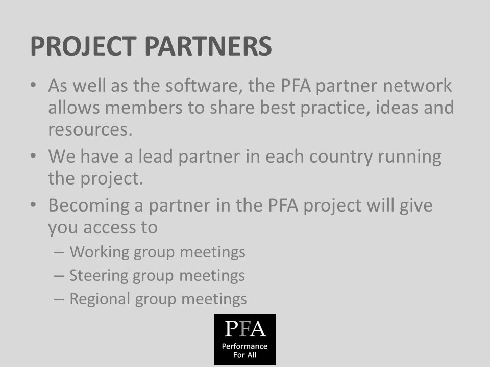 PROJECT PARTNERS As well as the software, the PFA partner network allows members to share best practice, ideas and resources.