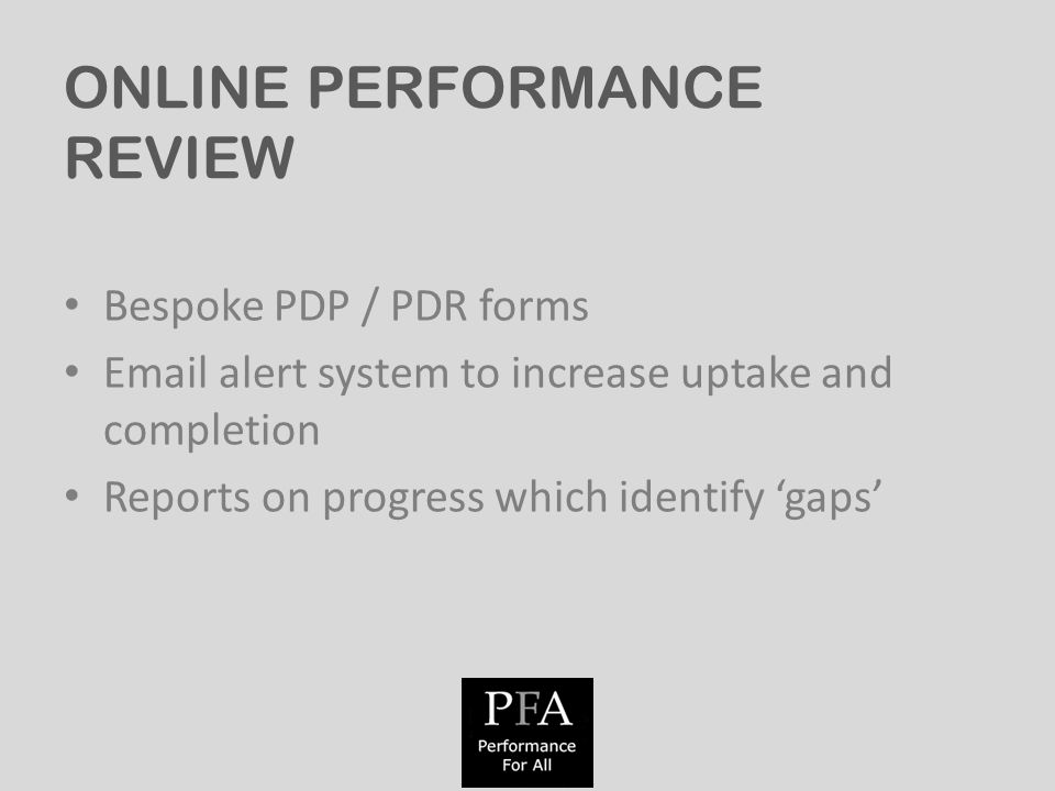 ONLINE PERFORMANCE REVIEW Bespoke PDP / PDR forms  alert system to increase uptake and completion Reports on progress which identify 'gaps'