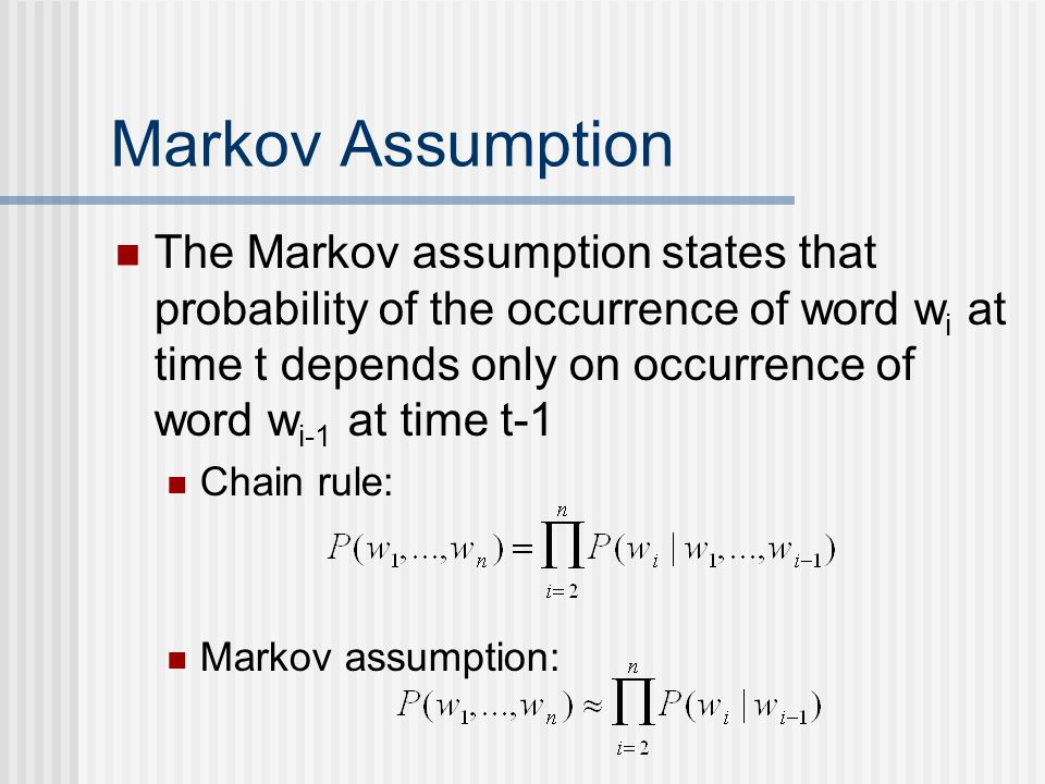 Markov Assumption The Markov assumption states that probability of the occurrence of word w i at time t depends only on occurrence of word w i-1 at time t-1 Chain rule: Markov assumption: