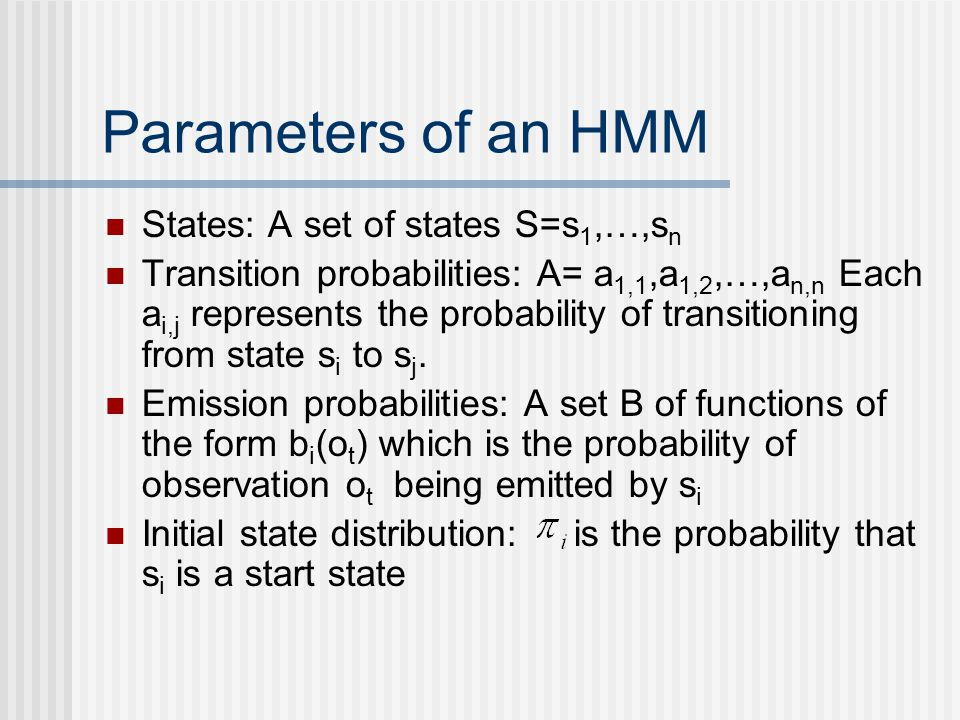 Parameters of an HMM States: A set of states S=s 1,…,s n Transition probabilities: A= a 1,1,a 1,2,…,a n,n Each a i,j represents the probability of transitioning from state s i to s j.