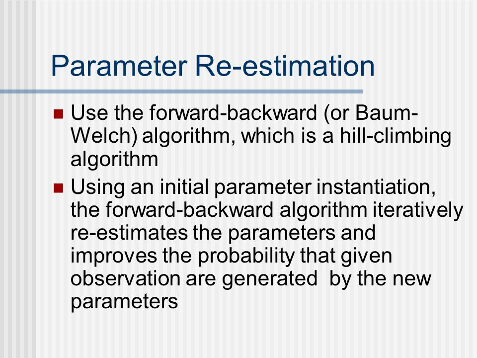 Parameter Re-estimation Use the forward-backward (or Baum- Welch) algorithm, which is a hill-climbing algorithm Using an initial parameter instantiation, the forward-backward algorithm iteratively re-estimates the parameters and improves the probability that given observation are generated by the new parameters