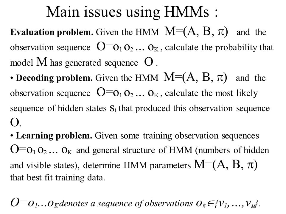 Evaluation problem. Given the HMM M=(A, B,  ) and the observation sequence O=o 1 o 2...