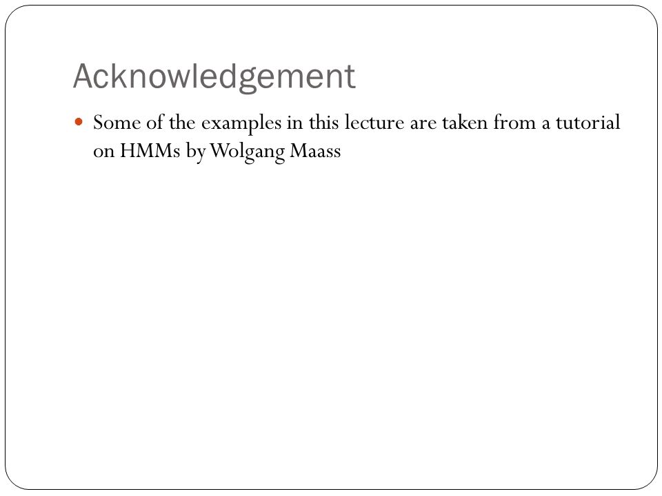 Acknowledgement Some of the examples in this lecture are taken from a tutorial on HMMs by Wolgang Maass