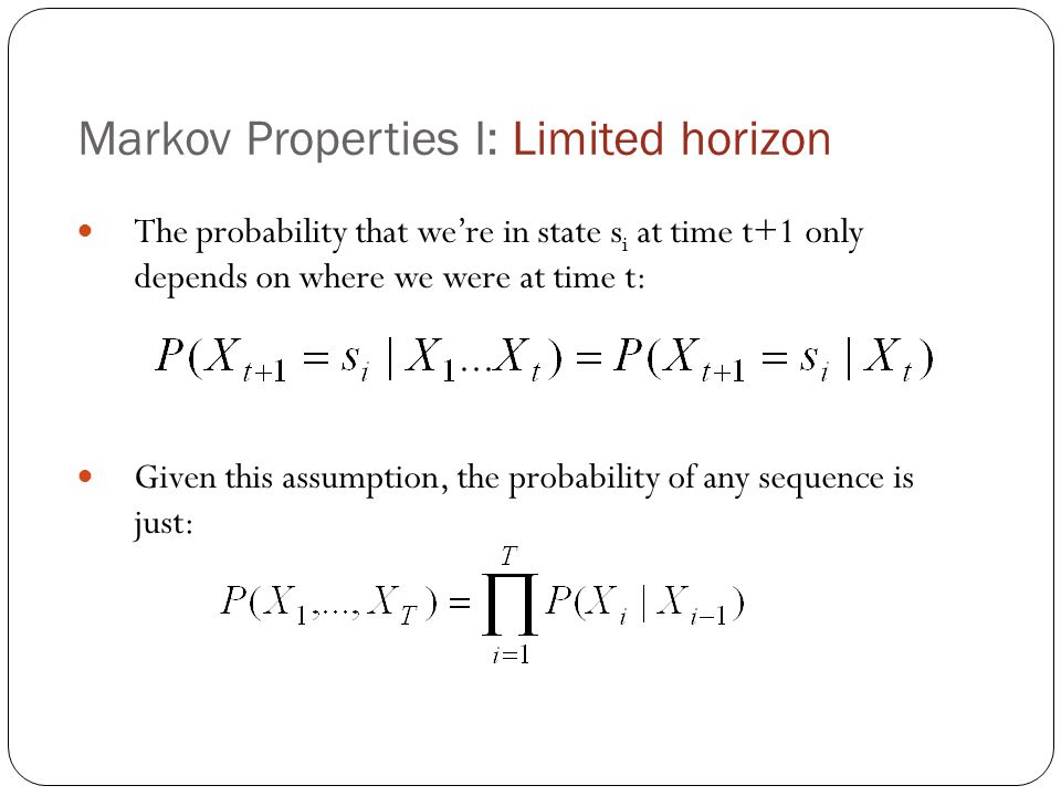 Markov Properties I: Limited horizon The probability that we're in state s i at time t+1 only depends on where we were at time t: Given this assumption, the probability of any sequence is just: