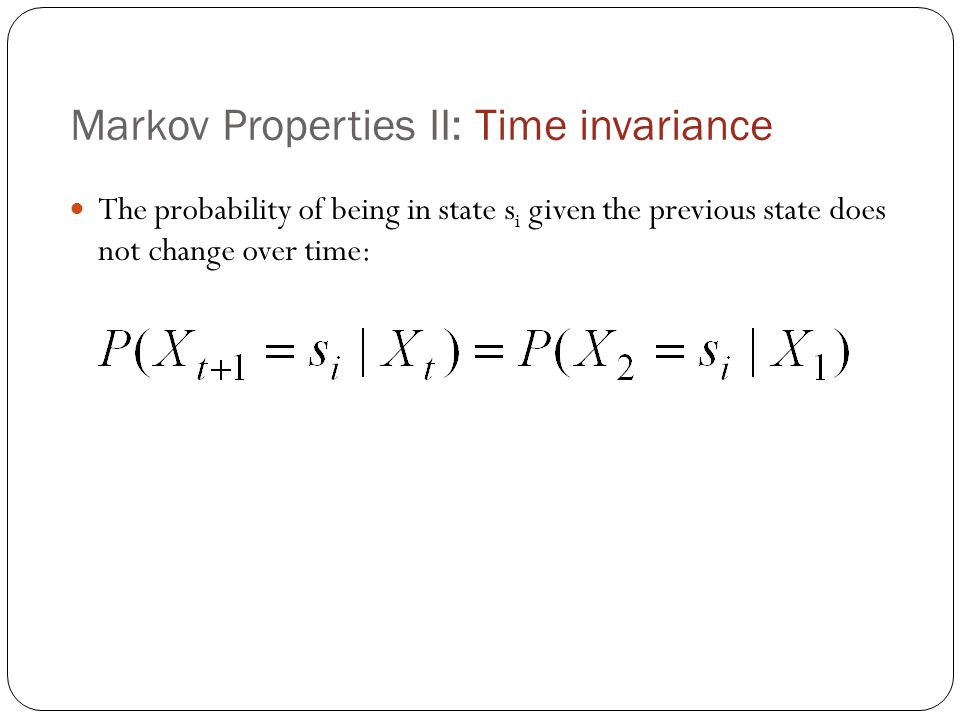 Markov Properties II: Time invariance The probability of being in state s i given the previous state does not change over time: