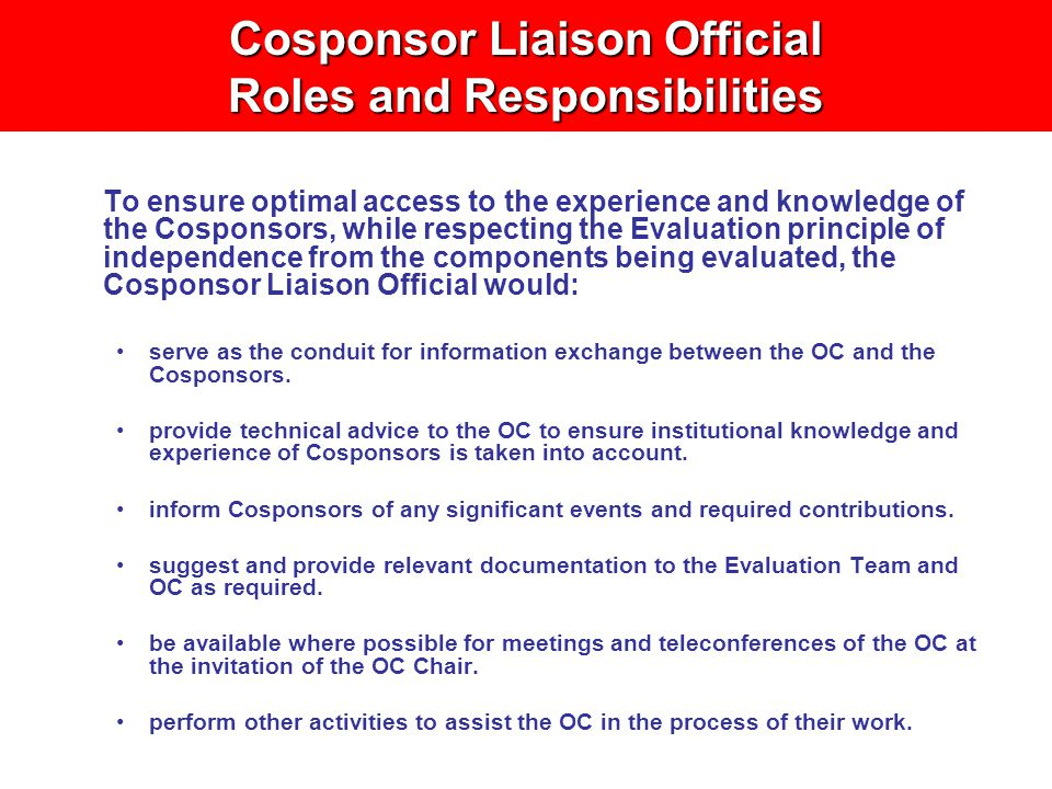 Cosponsor Liaison Official Roles and Responsibilities To ensure optimal access to the experience and knowledge of the Cosponsors, while respecting the Evaluation principle of independence from the components being evaluated, the Cosponsor Liaison Official would: serve as the conduit for information exchange between the OC and the Cosponsors.