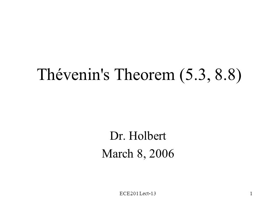 ECE201 Lect-131 Thévenin s Theorem (5.3, 8.8) Dr. Holbert March 8, 2006