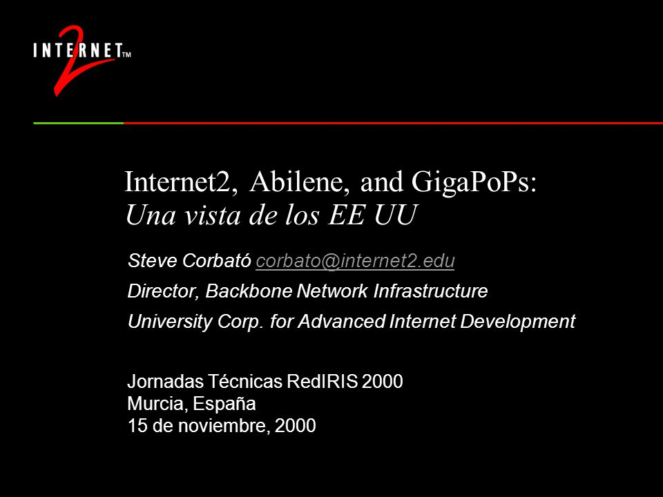 Internet2, Abilene, and GigaPoPs: Una vista de los EE UU Steve Corbató Director, Backbone Network Infrastructure University Corp.