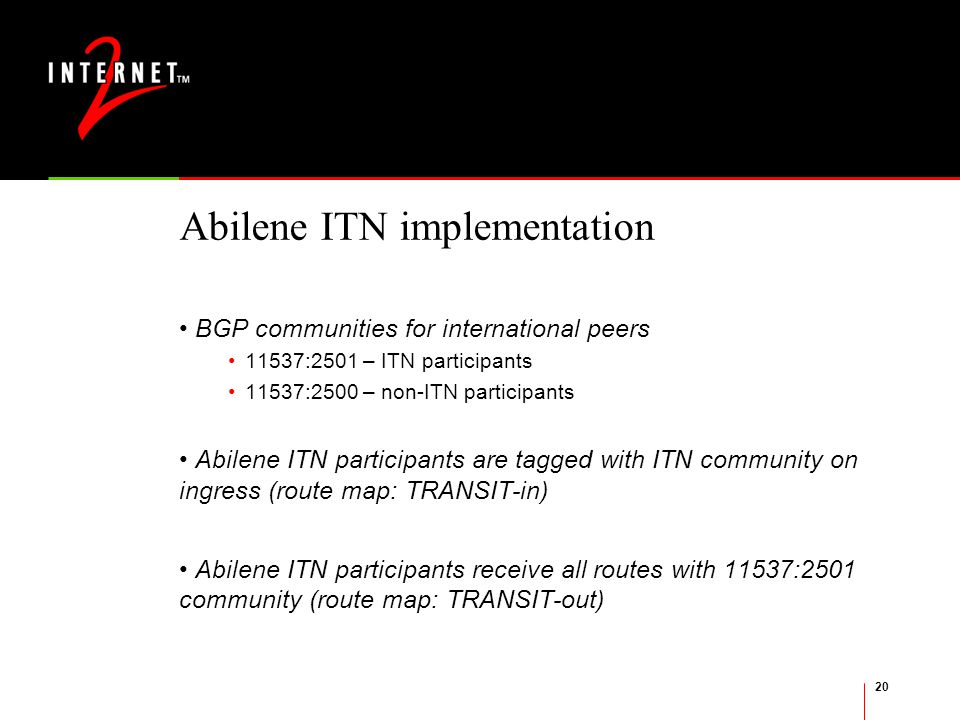 20 Abilene ITN implementation BGP communities for international peers 11537:2501 – ITN participants 11537:2500 – non-ITN participants Abilene ITN participants are tagged with ITN community on ingress (route map: TRANSIT-in) Abilene ITN participants receive all routes with 11537:2501 community (route map: TRANSIT-out)
