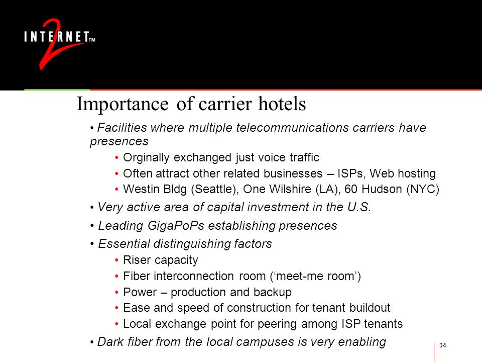 34 Importance of carrier hotels Facilities where multiple telecommunications carriers have presences Orginally exchanged just voice traffic Often attract other related businesses – ISPs, Web hosting Westin Bldg (Seattle), One Wilshire (LA), 60 Hudson (NYC) Very active area of capital investment in the U.S.