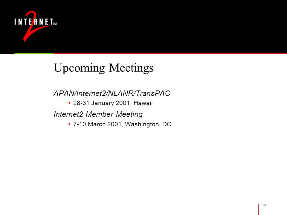 39 Upcoming Meetings APAN/Internet2/NLANR/TransPAC January 2001, Hawaii Internet2 Member Meeting 7-10 March 2001, Washington, DC
