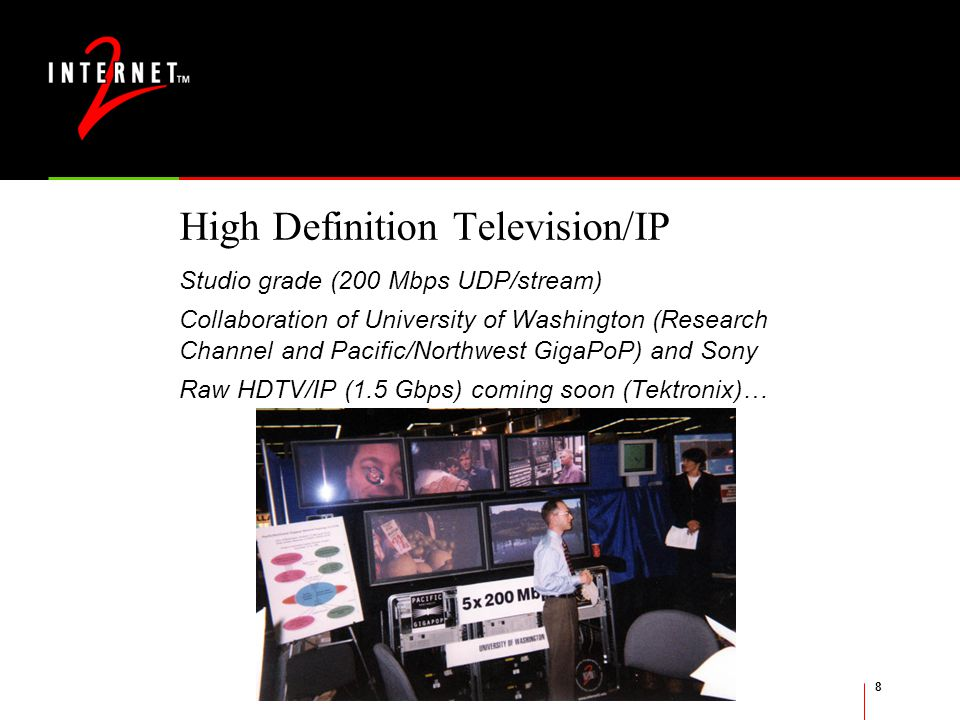 8 High Definition Television/IP Studio grade (200 Mbps UDP/stream) Collaboration of University of Washington (Research Channel and Pacific/Northwest GigaPoP) and Sony Raw HDTV/IP (1.5 Gbps) coming soon (Tektronix)…