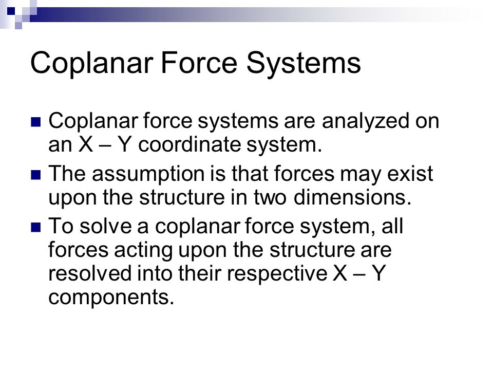 Coplanar Force Systems Coplanar force systems are analyzed on an X – Y coordinate system.
