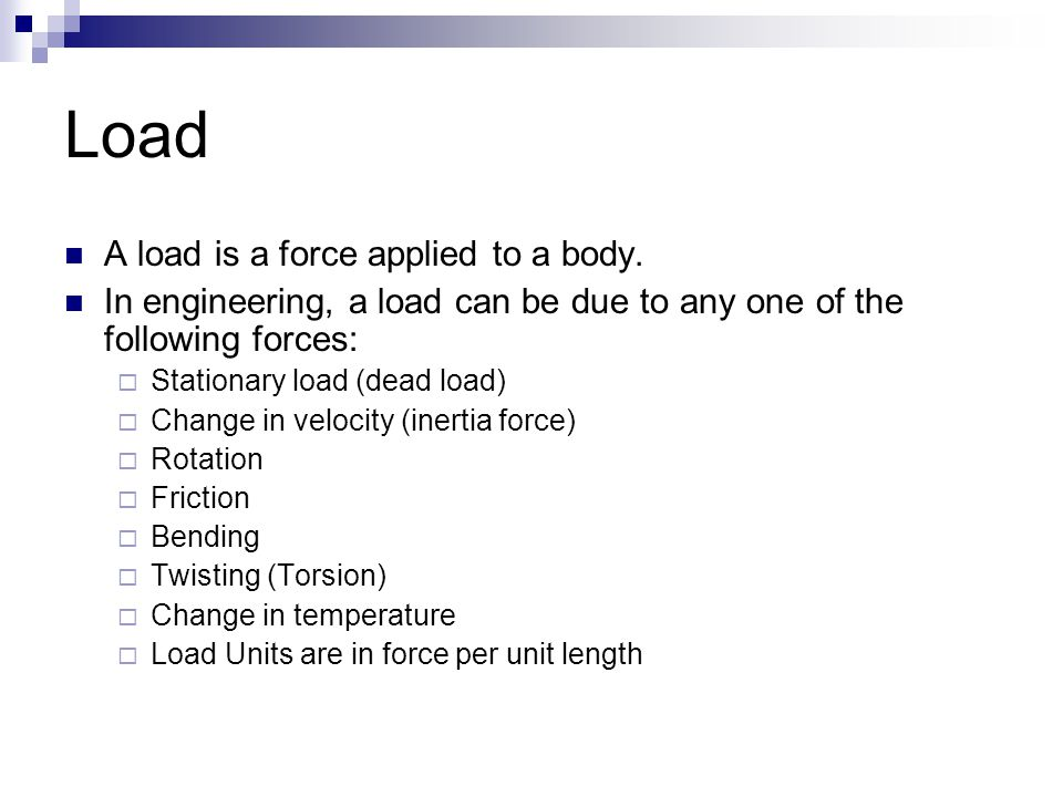 Load A load is a force applied to a body.