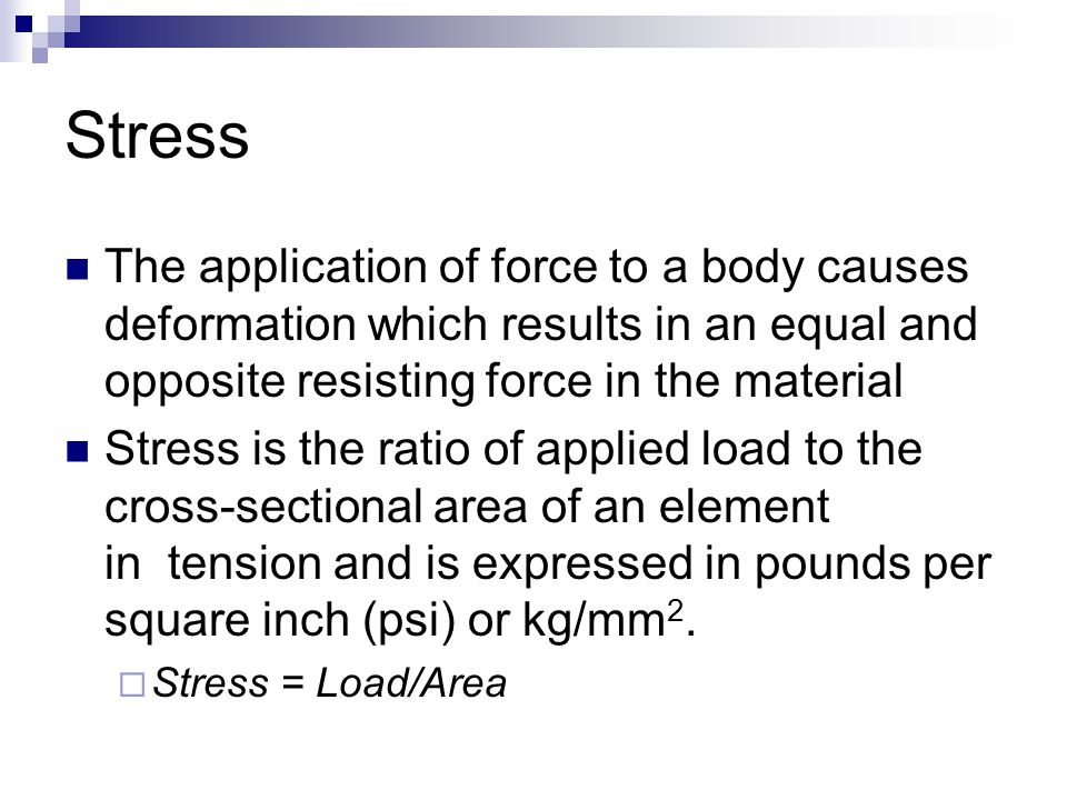 Stress The application of force to a body causes deformation which results in an equal and opposite resisting force in the material Stress is the ratio of applied load to the cross-sectional area of an element in tension and is expressed in pounds per square inch (psi) or kg/mm 2.