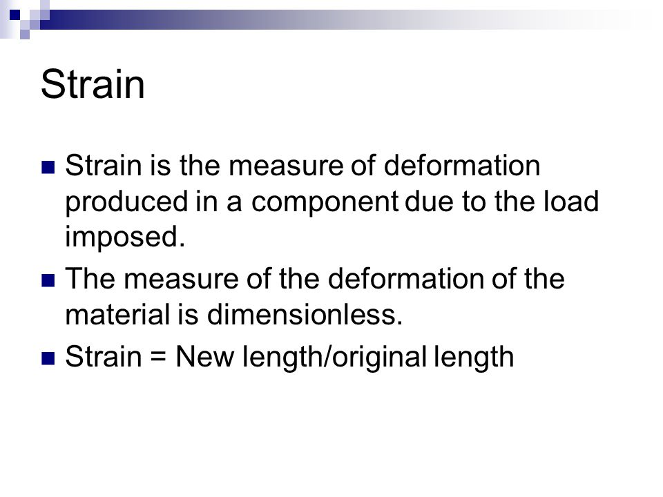 Strain Strain is the measure of deformation produced in a component due to the load imposed.