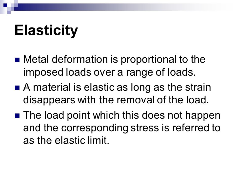 Elasticity Metal deformation is proportional to the imposed loads over a range of loads.