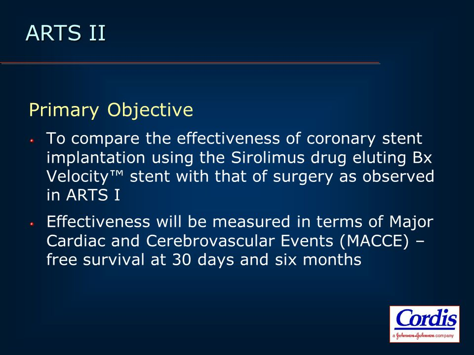 ARTS II Primary Objective To compare the effectiveness of coronary stent implantation using the Sirolimus drug eluting Bx Velocity™ stent with that of surgery as observed in ARTS I Effectiveness will be measured in terms of Major Cardiac and Cerebrovascular Events (MACCE) – free survival at 30 days and six months