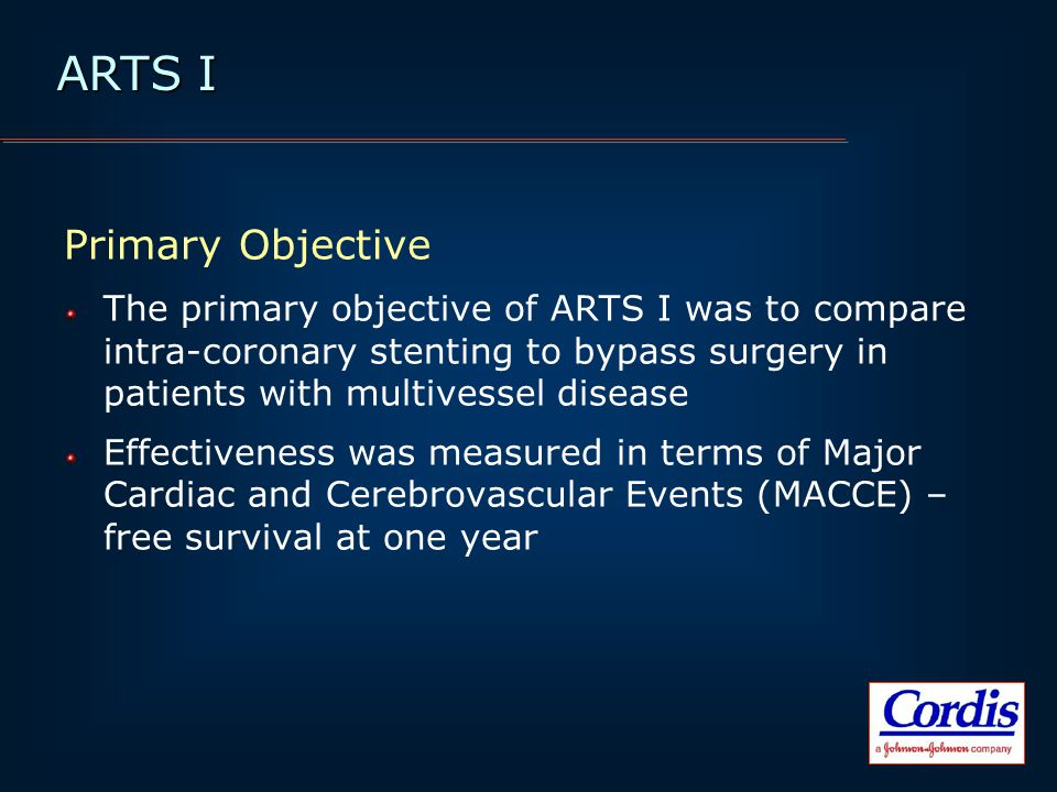 Primary Objective The primary objective of ARTS I was to compare intra-coronary stenting to bypass surgery in patients with multivessel disease Effectiveness was measured in terms of Major Cardiac and Cerebrovascular Events (MACCE) – free survival at one year