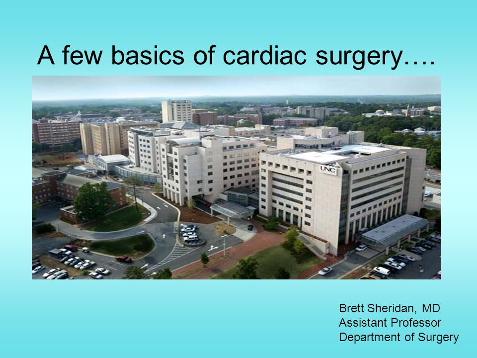 A few basics of cardiac surgery…. Brett Sheridan, MD Assistant Professor Department of Surgery