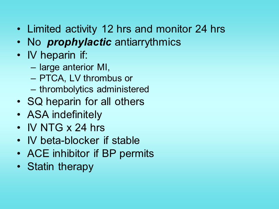 Limited activity 12 hrs and monitor 24 hrs No prophylactic antiarrythmics IV heparin if: –large anterior MI, –PTCA, LV thrombus or –thrombolytics administered SQ heparin for all others ASA indefinitely IV NTG x 24 hrs IV beta-blocker if stable ACE inhibitor if BP permits Statin therapy