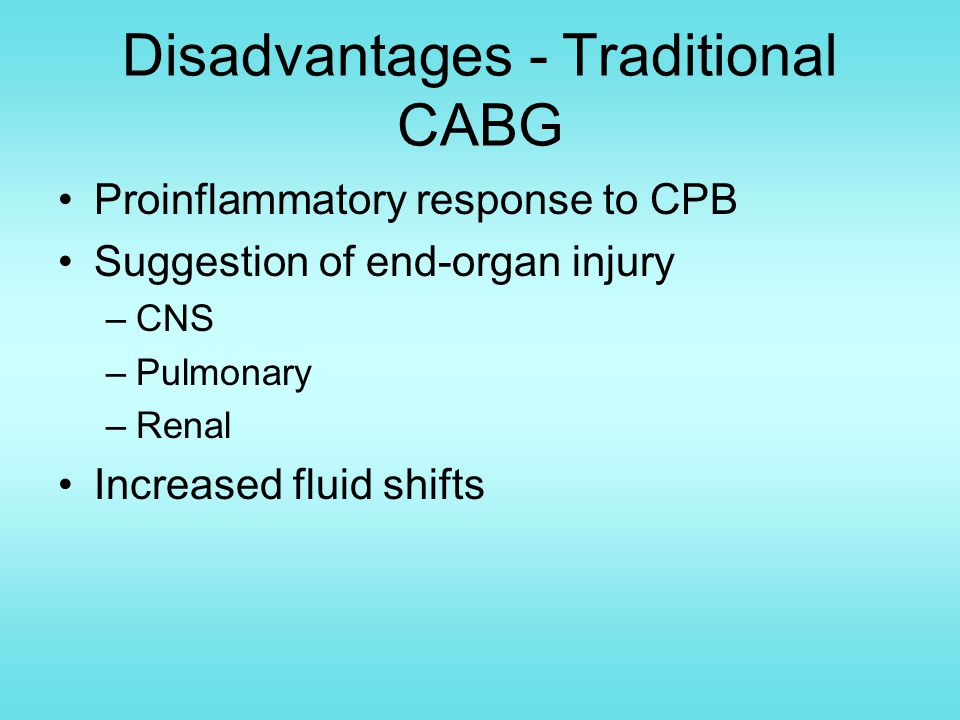 Disadvantages - Traditional CABG Proinflammatory response to CPB Suggestion of end-organ injury –CNS –Pulmonary –Renal Increased fluid shifts