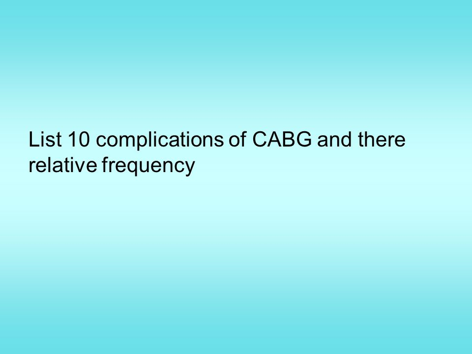 List 10 complications of CABG and there relative frequency