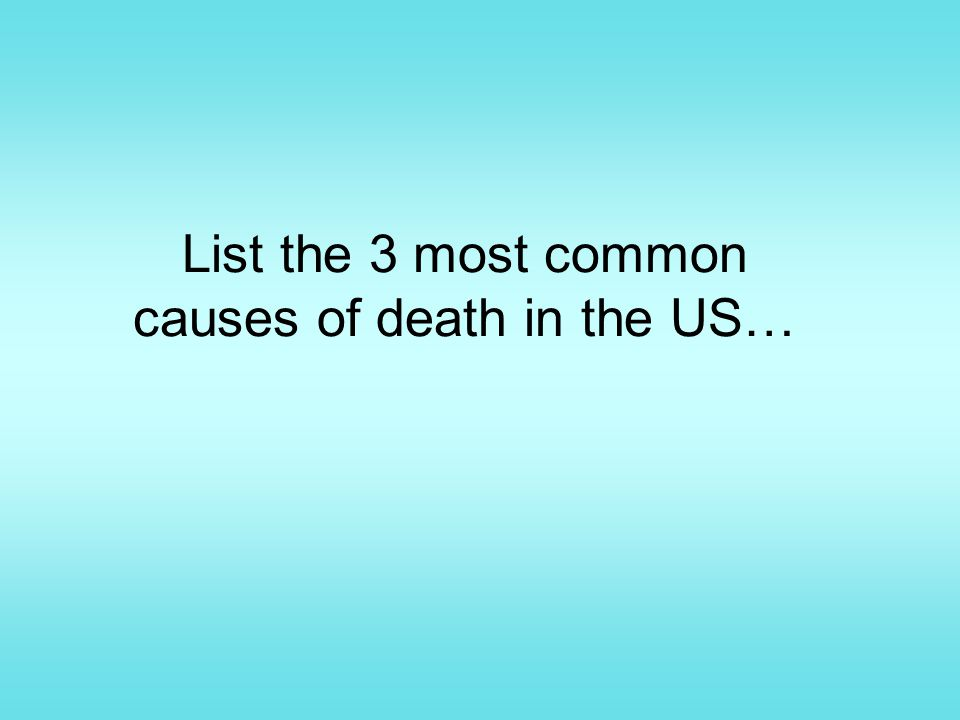 List the 3 most common causes of death in the US…