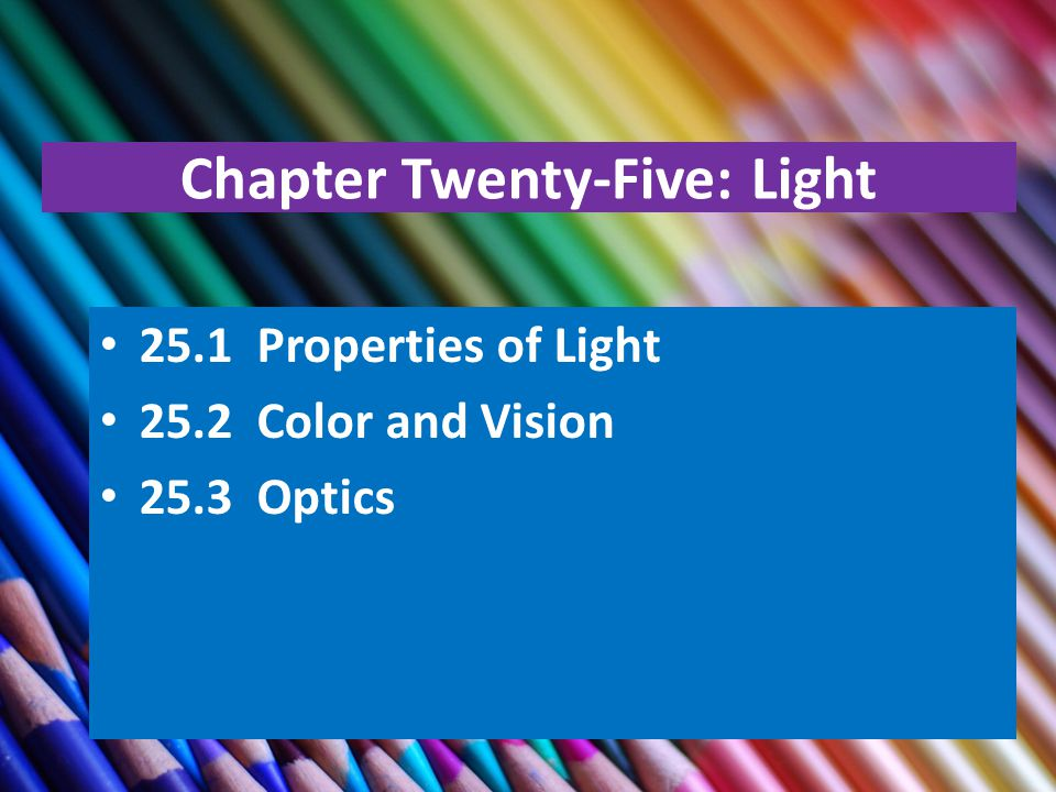Chapter Twenty-Five: Light 25.1 Properties of Light 25.2 Color and Vision 25.3 Optics