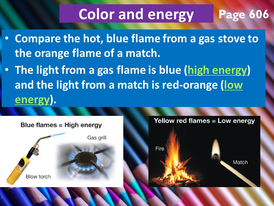 Color and energy Compare the hot, blue flame from a gas stove to the orange flame of a match.