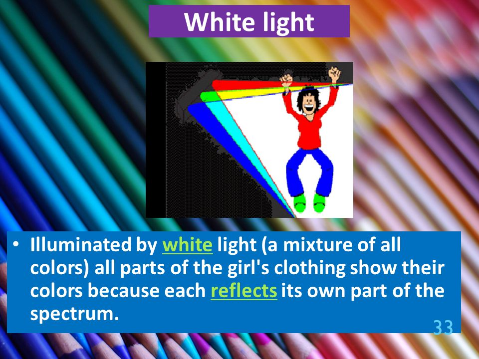 White light Illuminated by white light (a mixture of all colors) all parts of the girl s clothing show their colors because each reflects its own part of the spectrum.