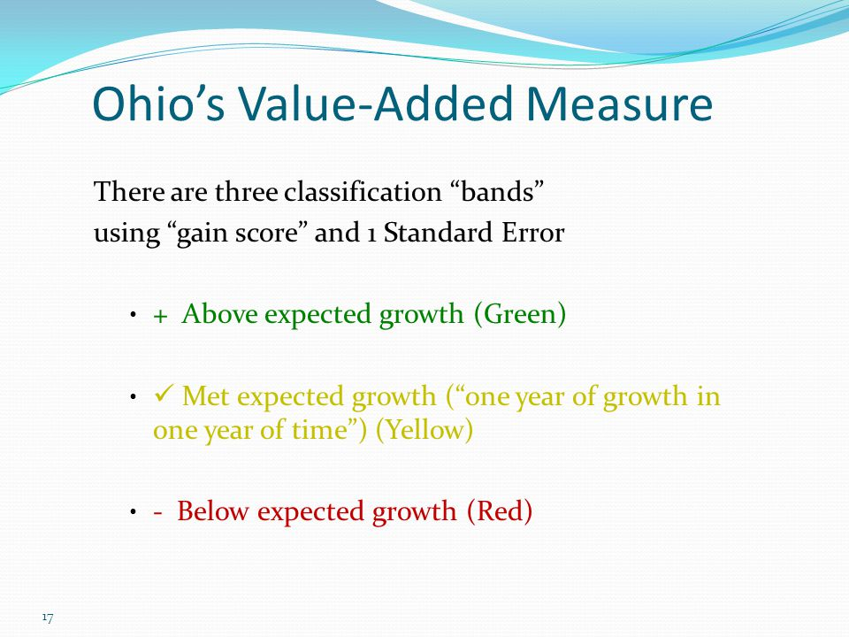 17 There are three classification bands using gain score and 1 Standard Error + Above expected growth (Green) Met expected growth ( one year of growth in one year of time ) (Yellow) - Below expected growth (Red) Ohio's Value-Added Measure