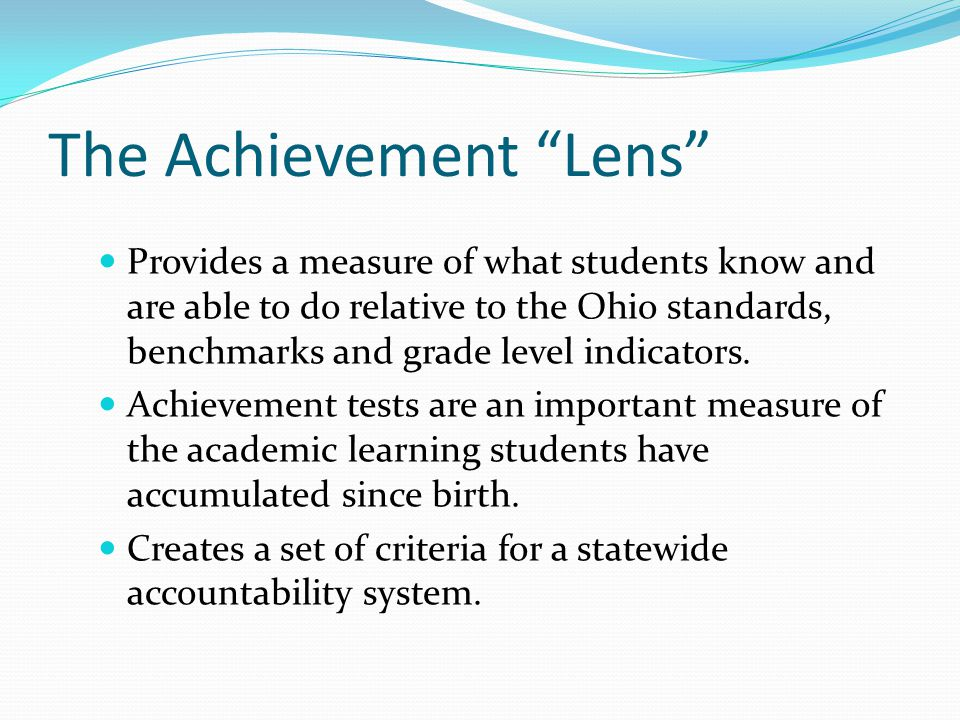 The Achievement Lens Provides a measure of what students know and are able to do relative to the Ohio standards, benchmarks and grade level indicators.