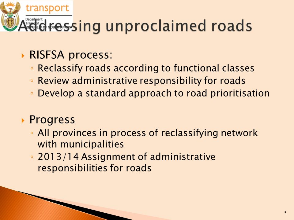  RISFSA process: ◦ Reclassify roads according to functional classes ◦ Review administrative responsibility for roads ◦ Develop a standard approach to road prioritisation  Progress ◦ All provinces in process of reclassifying network with municipalities ◦ 2013/14 Assignment of administrative responsibilities for roads 5